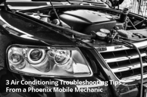3 Air Conditioning Troubleshooting Tips From a Phoenix Mobile Mechanic - Arizona Mobile Mechanics LLC